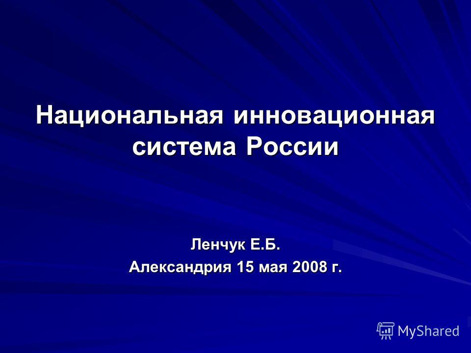 Национальная инновационная система России Ленчук Е.Б. Александрия 15 мая 2008 г.