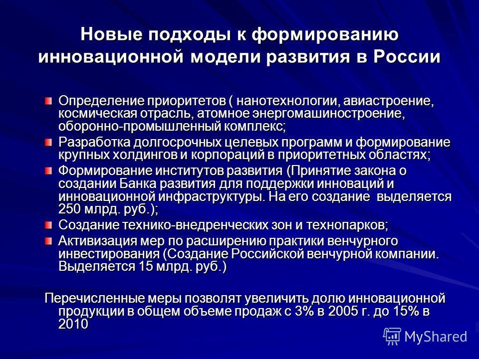 Новые подходы к формированию инновационной модели развития в России Определение приоритетов ( нанотехнологии, авиастроение, космическая отрасль, атомное энергомашиностроение, оборонно-промышленный комплекс; Разработка долгосрочных целевых программ и