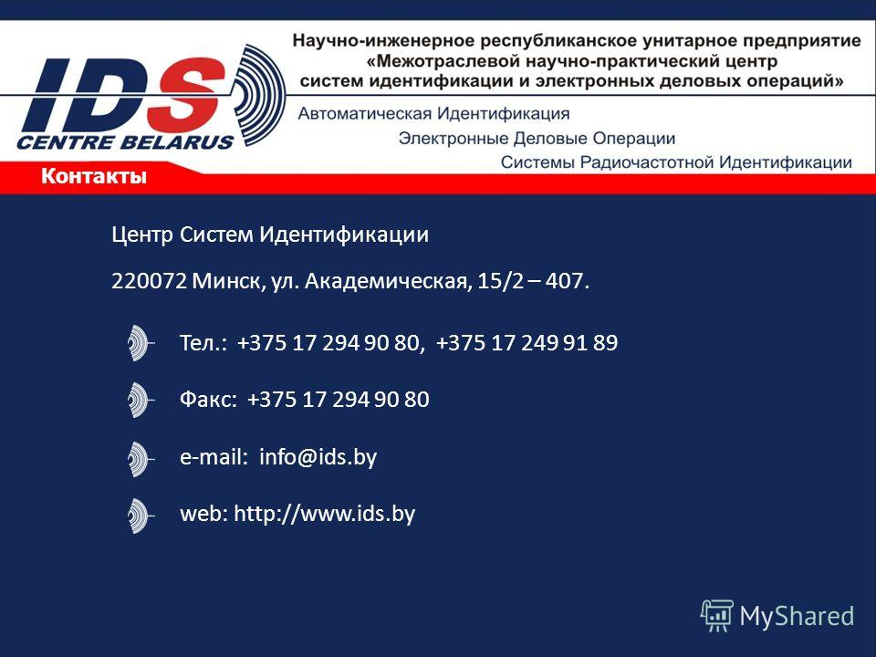 Контакты Тел.: +375 17 294 90 80, +375 17 249 91 89 Факс: +375 17 294 90 80 e-mail: info@ids.by web: http://www.ids.by Центр Систем Идентификации 220072 Минск, ул. Академическая, 15/2 – 407.