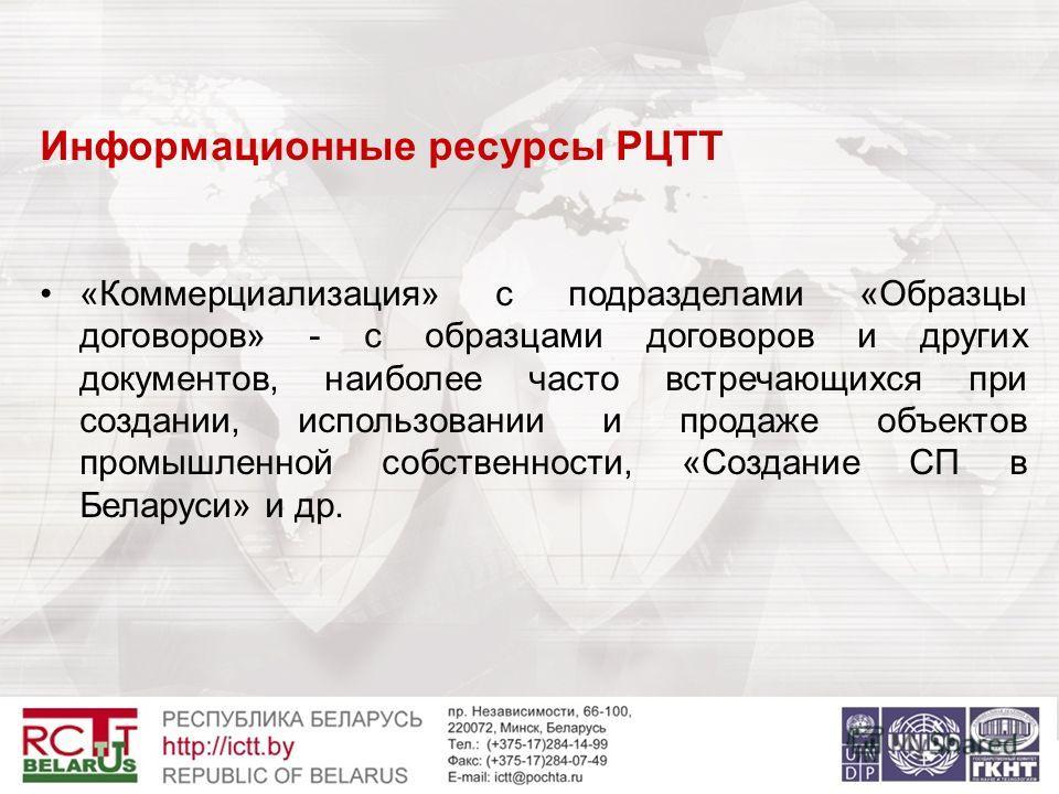 Информационные ресурсы РЦТТ «Коммерциализация» с подразделами «Образцы договоров» - с образцами договоров и других документов, наиболее часто встречающихся при создании, использовании и продаже объектов промышленной собственности, «Создание СП в Бела
