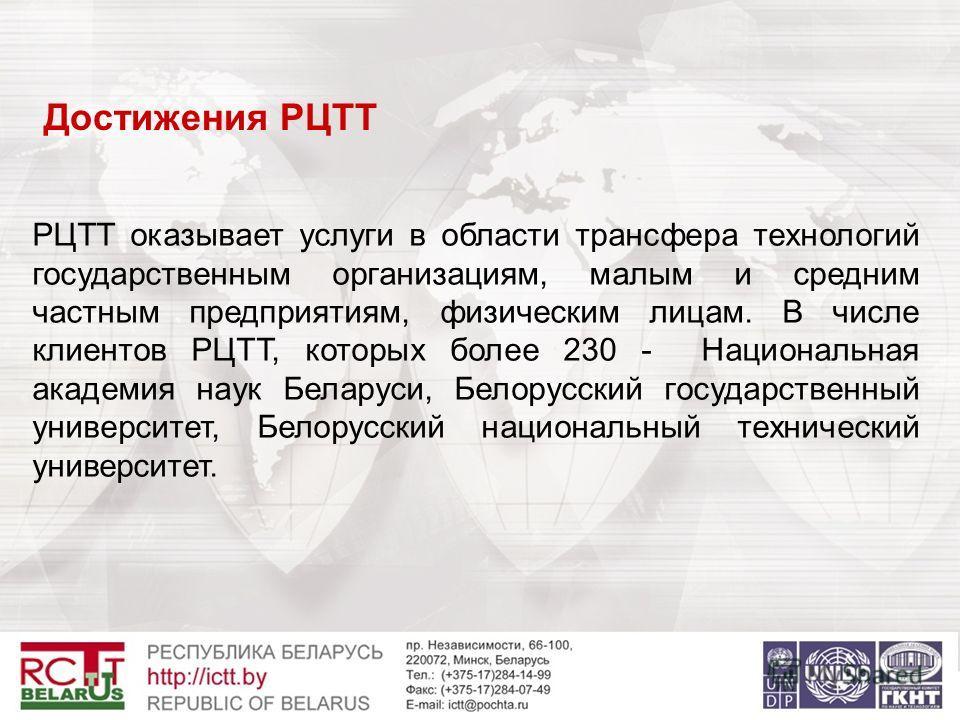 Достижения РЦТТ РЦТТ оказывает услуги в области трансфера технологий государственным организациям, малым и средним частным предприятиям, физическим лицам. В числе клиентов РЦТТ, которых более 230 - Национальная академия наук Беларуси, Белорусский гос
