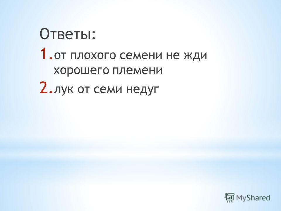 Ответы: 1. от плохого семени не жди хорошего племени 2. лук от семи недуг