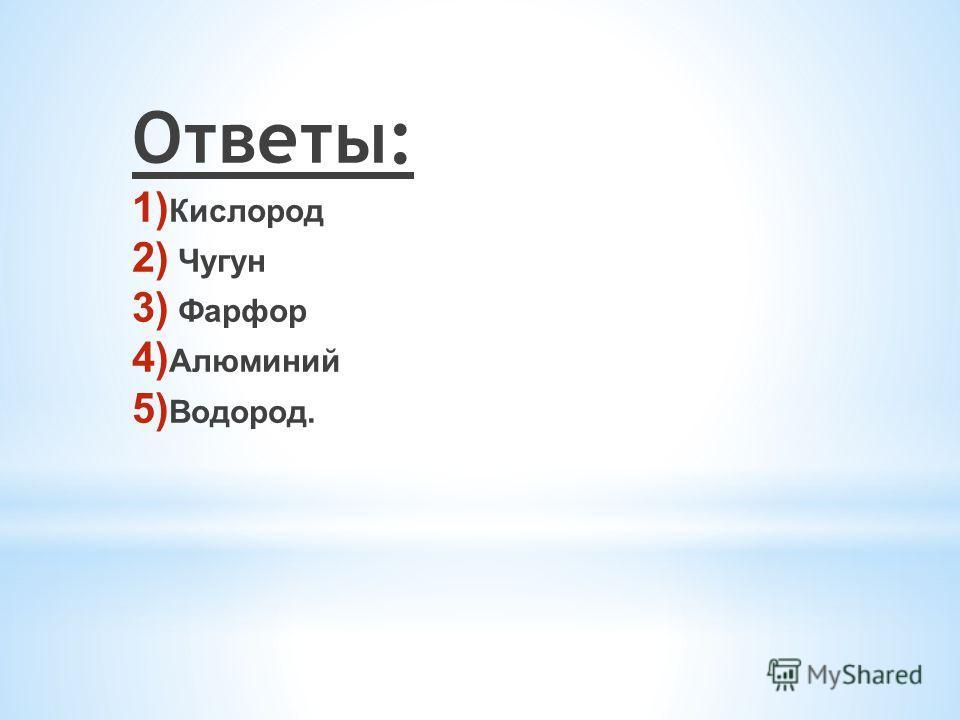 Ответы: 1) Кислород 2) Чугун 3) Фарфор 4) Алюминий 5) Водород.