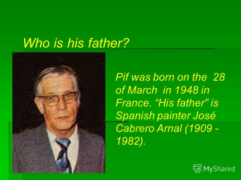 Who is his father? Pif was born on the 28 of March in 1948 in France. His father is Spanish painter José Cabrero Arnal (1909 - 1982).