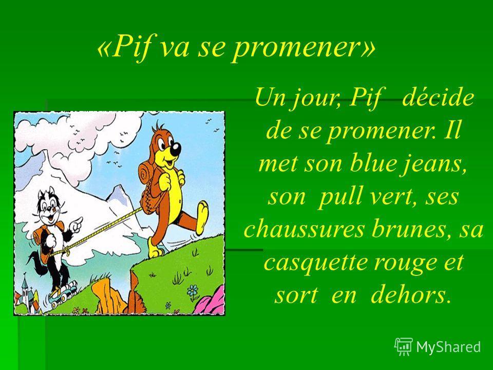 «Pif va se promener» Un jour, Pif décide de se promener. Il met son blue jeans, son pull vert, ses chaussures brunes, sa casquette rouge et sort en dehors.