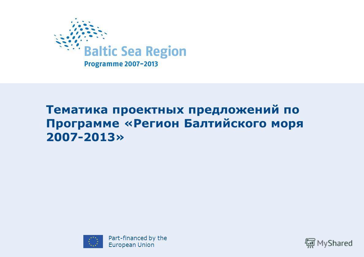 Part-financed by the European Union Тематика проектных предложений по Программе «Регион Балтийского моря 2007-2013»