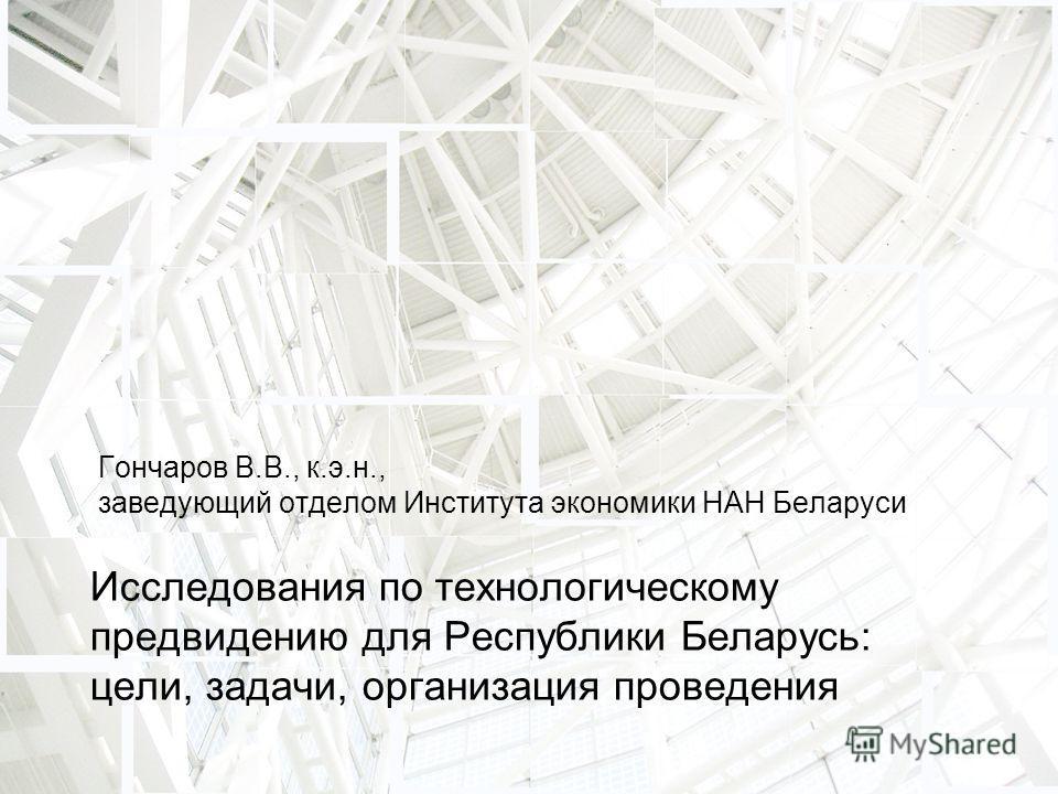 Гончаров В.В., к.э.н., заведующий отделом Института экономики НАН Беларуси Исследования по технологическому предвидению для Республики Беларусь: цели, задачи, организация проведения