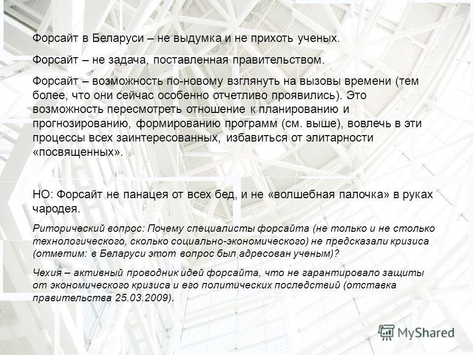 Форсайт в Беларуси – не выдумка и не прихоть ученых. Форсайт – не задача, поставленная правительством. Форсайт – возможность по-новому взглянуть на вызовы времени (тем более, что они сейчас особенно отчетливо проявились). Это возможность пересмотреть