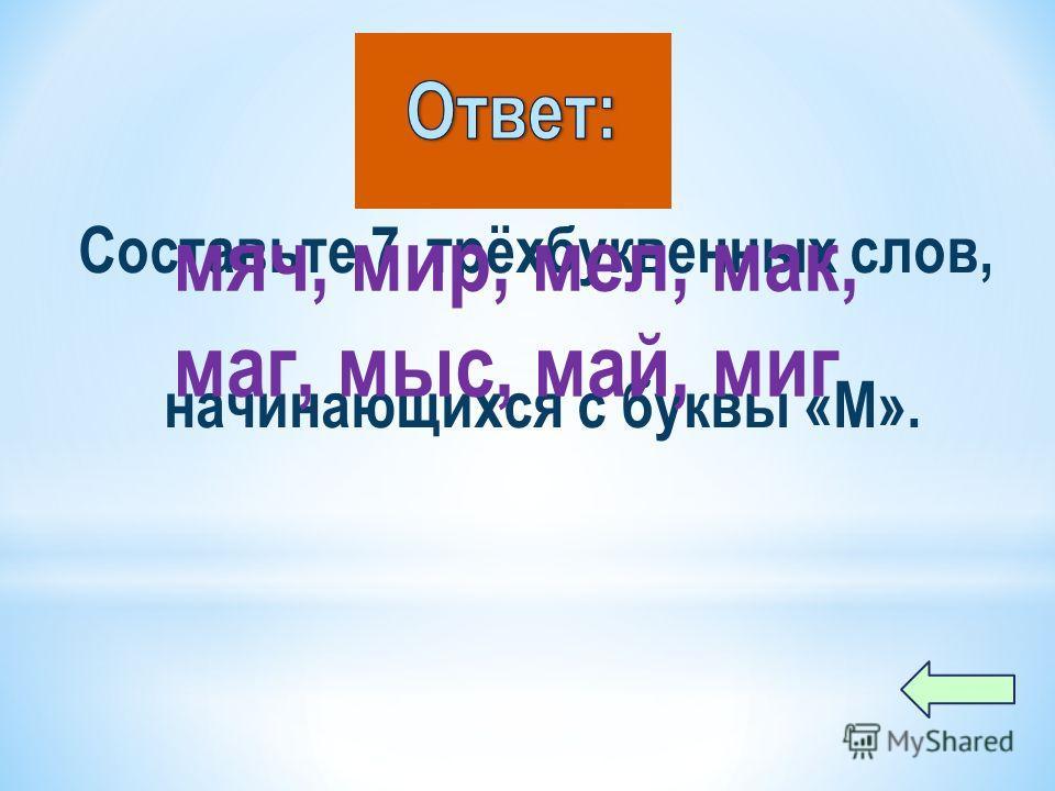 Составьте 7 трёхбуквенных слов, начинающихся с буквы «М». мяч, мир, мел, мак, маг, мыс, май, миг