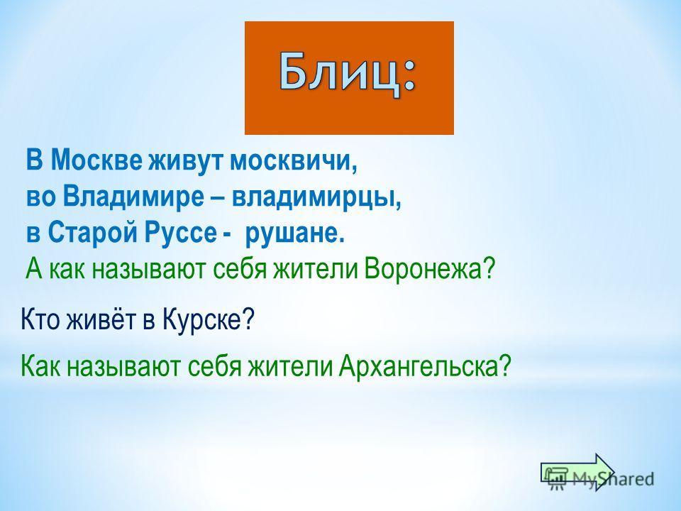 В Москве живут москвичи, во Владимире – владимирцы, в Старой Руссе - рушане. А как называют себя жители Воронежа? Кто живёт в Курске? Как называют себя жители Архангельска?
