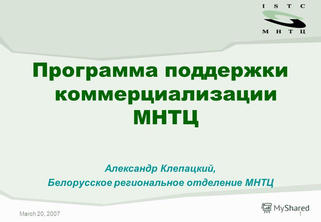 March 20, 20071 Программа поддержки коммерциализации МНТЦ Александр Клепацкий, Белорусское региональное отделение МНТЦ