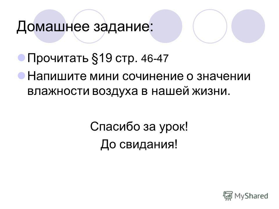 Домашнее задание: Прочитать §19 стр. 46-47 Напишите мини сочинение о значении влажности воздуха в нашей жизни. Спасибо за урок! До свидания!