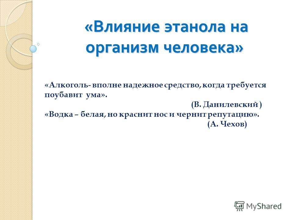 « Влияние этанола на организм человека » « Влияние этанола на организм человека » «Алкоголь- вполне надежное средство, когда требуется поубавит ума». (В. Данилевский ) «Водка – белая, но краснит нос и чернит репутацию». (А. Чехов)
