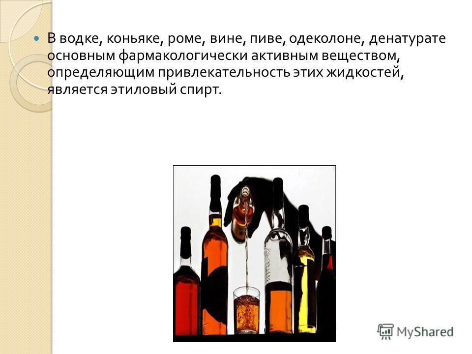 В водке, коньяке, роме, вине, пиве, одеколоне, денатурате основным фармакологически активным веществом, определяющим привлекательность этих жидкостей, является этиловый спирт.