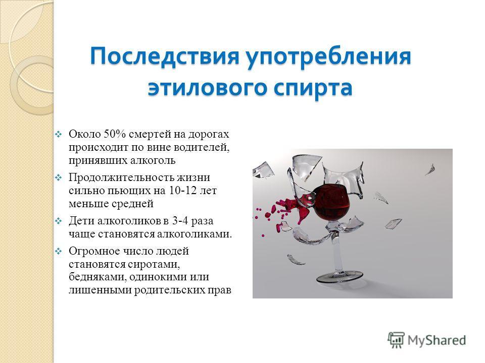 Последствия употребления этилового спирта Около 50% смертей на дорогах происходит по вине водителей, принявших алкоголь Продолжительность жизни сильно пьющих на 10-12 лет меньше средней Дети алкоголиков в 3-4 раза чаще становятся алкоголиками. Огромн