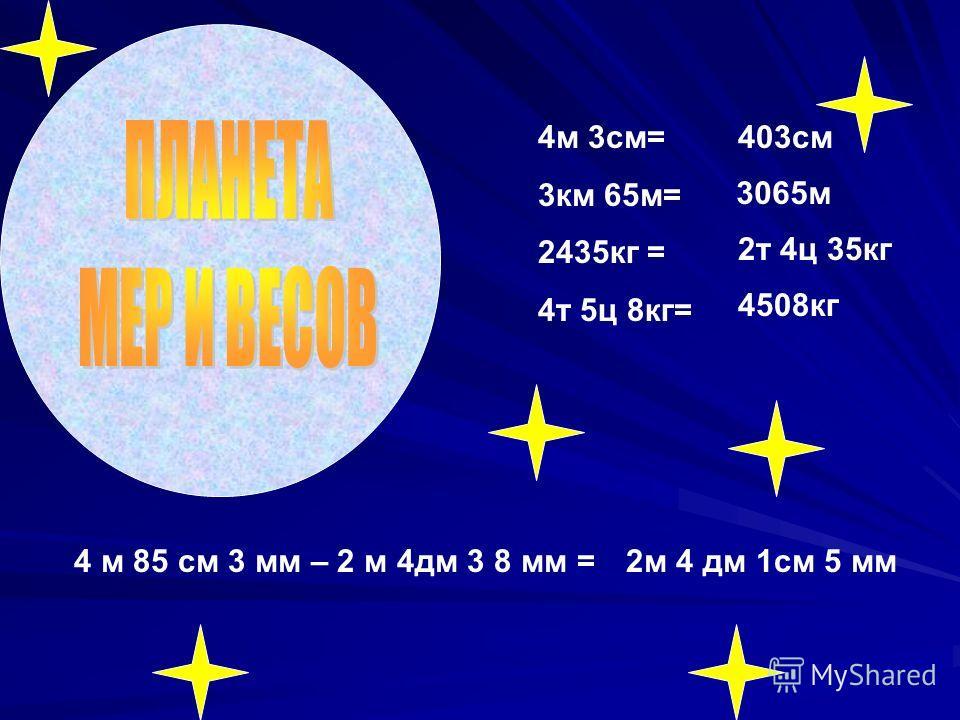 4м 3см= 3км 65м= 2435кг = 4т 5ц 8кг= 403см 3065м 2т 4ц 35кг 4508кг 4 м 85 см 3 мм – 2 м 4дм 3 8 мм =2м 4 дм 1см 5 мм