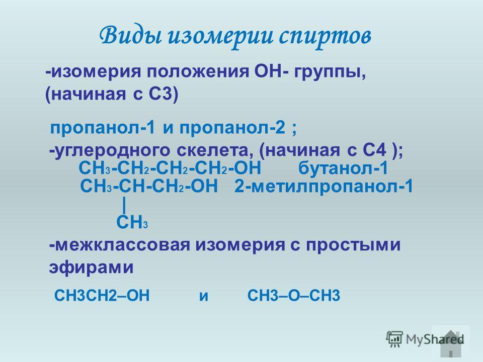 Виды изомерии спиртов -изомерия положения ОН- группы, (начиная с С3) пропанол-1 и пропанол-2 ; -углеродного скелета, (начиная с С4 ); CH 3 -CH 2 -CH 2 -CH 2 -OH бутанол-1 CH 3 -CH-CH 2 -OH 2-метилпропанол-1 | CH 3 -межклассовая изомерия с простыми эф