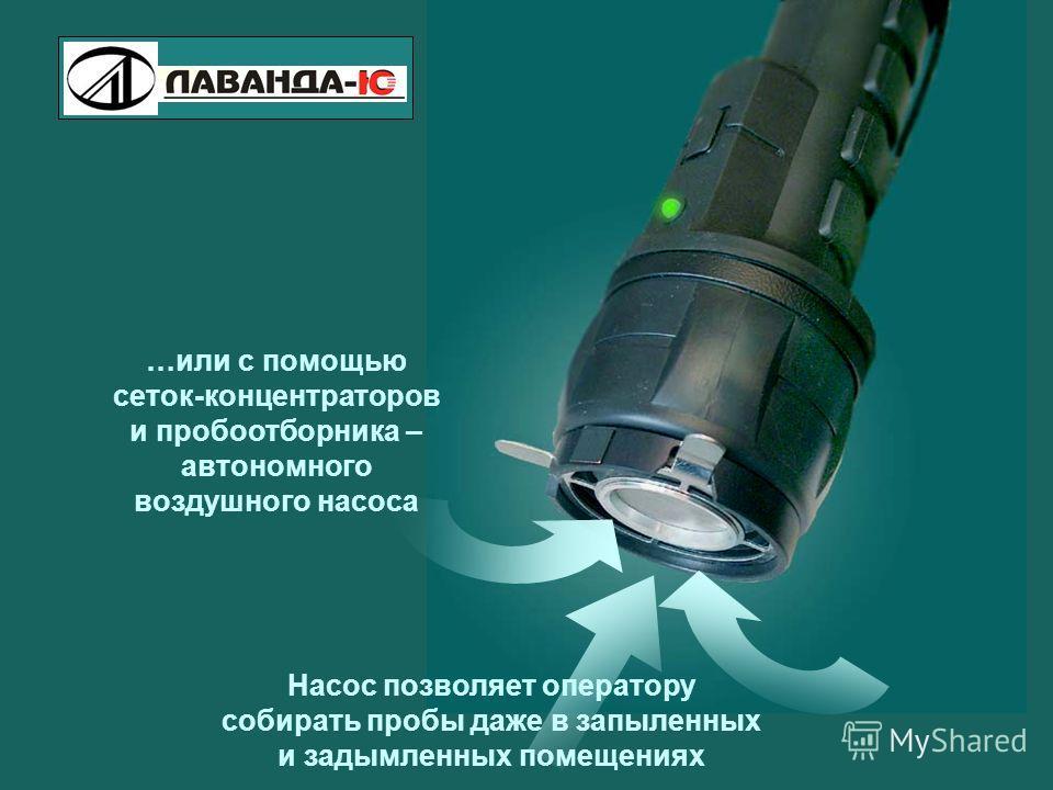 Pilot- M Explosive Vapor Detector …или с помощью сеток-концентраторов и пробоотборника – автономного воздушного насоса Насос позволяет оператору собирать пробы даже в запыленных и задымленных помещениях