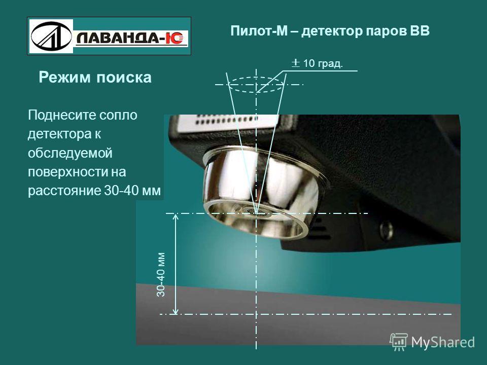 Пилот-М – детектор паров ВВ Режим поиска Поднесите сопло детектора к обследуемой поверхности на расстояние 30-40 мм 30-40 мм 10 град.