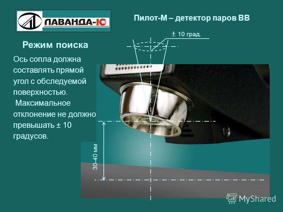 Пилот-М – детектор паров ВВ Режим поиска 30-40 мм 10 град. Ось сопла должна составлять прямой угол с обследуемой поверхностью. Максимальное отклонение не должно превышать ± 10 градусов.