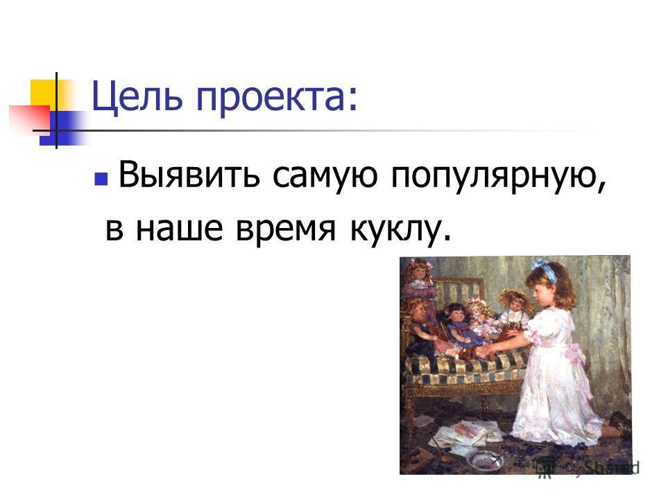 Цель проекта: Выявить самую популярную, в наше время куклу.