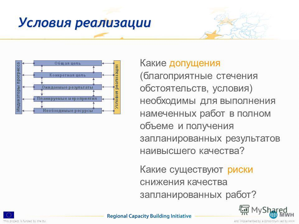 This project is funded by the EUAnd implemented by a consortium led by MWH Условия реализации Какие допущения (благоприятные стечения обстоятельств, условия) необходимы для выполнения намеченных работ в полном объеме и получения запланированных резул