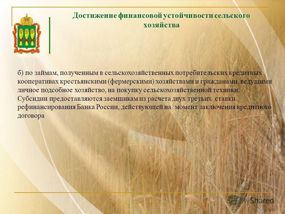 Достижение финансовой устойчивости сельского хозяйства б) по займам, полученным в сельскохозяйственных потребительских кредитных кооперативах крестьянскими (фермерскими) хозяйствами и гражданами, ведущими личное подсобное хозяйство, на покупку сельск