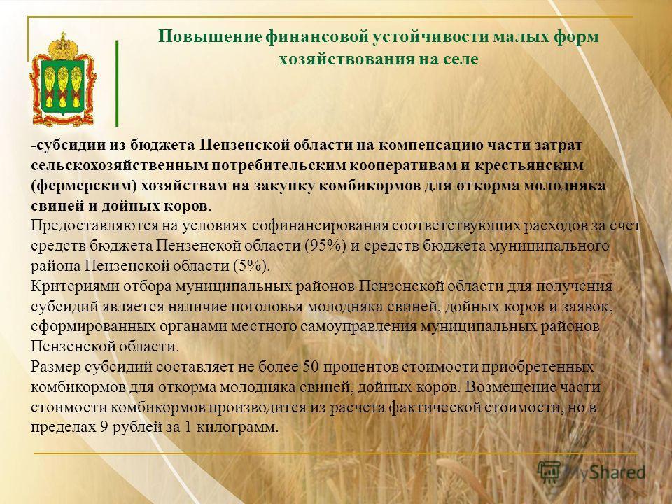 -субсидии из бюджета Пензенской области на компенсацию части затрат сельскохозяйственным потребительским кооперативам и крестьянским (фермерским) хозяйствам на закупку комбикормов для откорма молодняка свиней и дойных коров. Предоставляются на услови