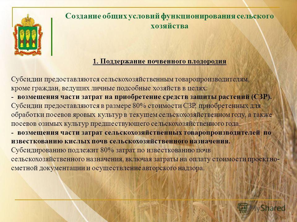 Создание общих условий функционирования сельского хозяйства 1. Поддержание почвенного плодородия Субсидии предоставляются сельскохозяйственным товаропроизводителям, кроме граждан, ведущих личные подсобные хозяйств в целях: - возмещения части затрат н