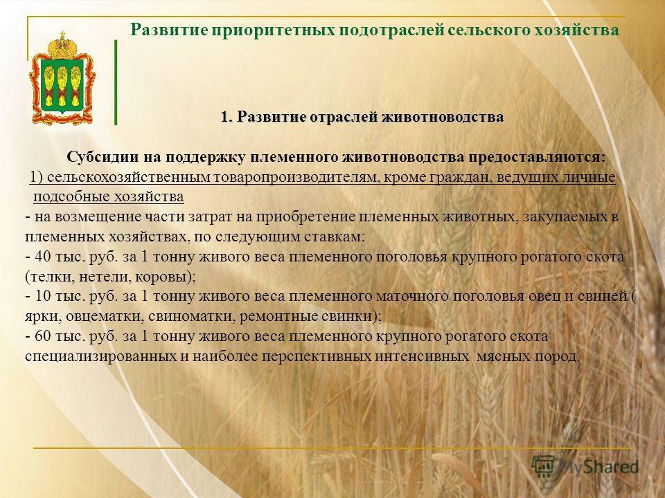 Развитие приоритетных подотраслей сельского хозяйства 1. Развитие отраслей животноводства 1. Развитие отраслей животноводства Субсидии на поддержку племенного животноводства предоставляются: 1) сельскохозяйственным товаропроизводителям, кроме граждан