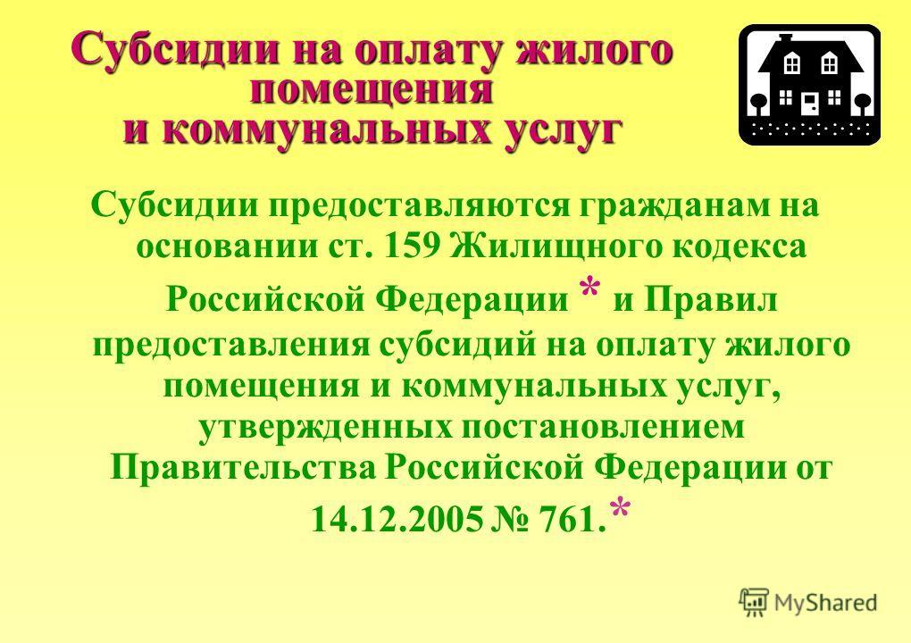 Субсидии на оплату жилого помещения и коммунальных услуг Субсидии предоставляются гражданам на основании ст. 159 Жилищного кодекса Российской Федерации * и Правил предоставления субсидий на оплату жилого помещения и коммунальных услуг, утвержденных п