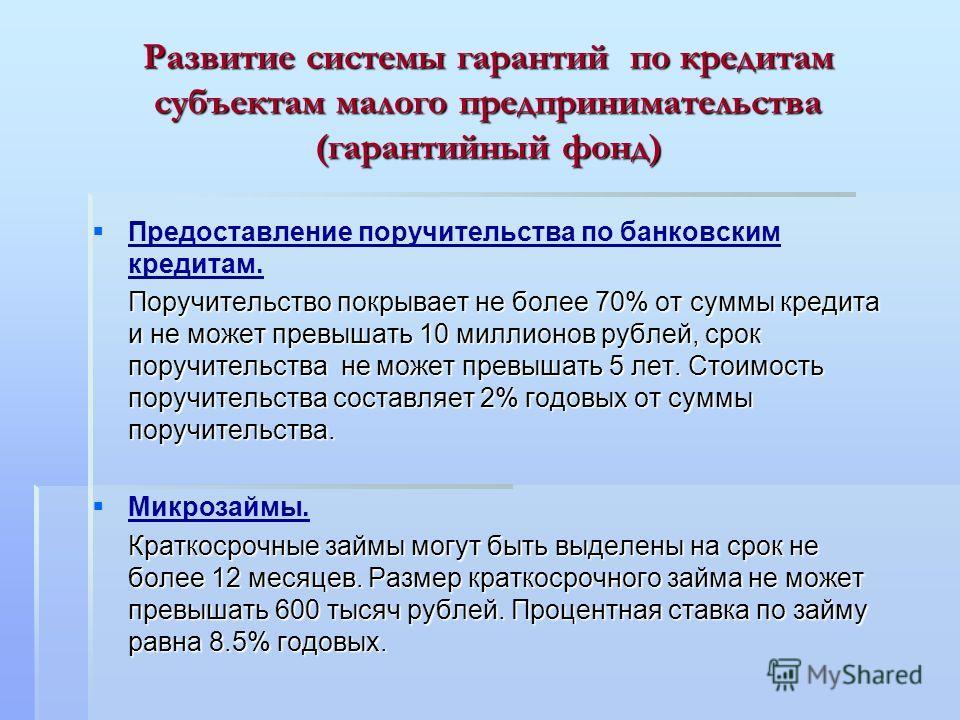 Развитие системы гарантий по кредитам субъектам малого предпринимательства (гарантийный фонд) Предоставление поручительства по банковским кредитам. Поручительство покрывает не более 70% от суммы кредита и не может превышать 10 миллионов рублей, срок
