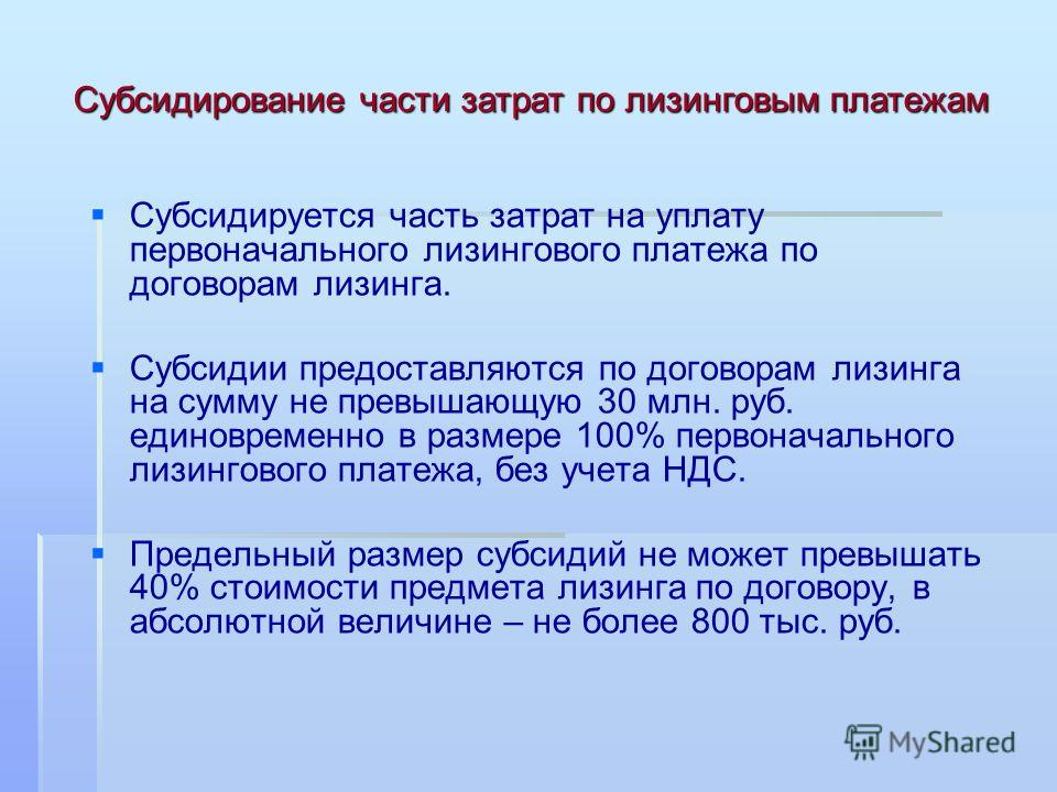 Субсидируется часть затрат на уплату первоначального лизингового платежа по договорам лизинга. Субсидии предоставляются по договорам лизинга на сумму не превышающую 30 млн. руб. единовременно в размере 100% первоначального лизингового платежа, без уч