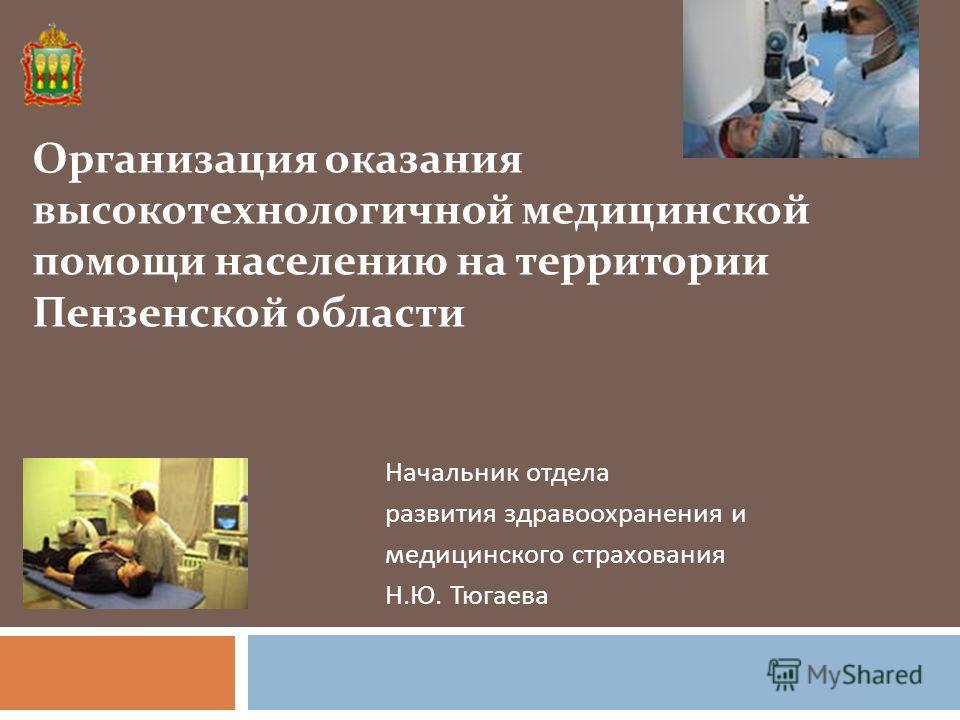 Начальник отдела развития здравоохранения и медицинского страхования Н. Ю. Тюгаева Организация оказания высокотехнологичной медицинской помощи населению на территории Пензенской области