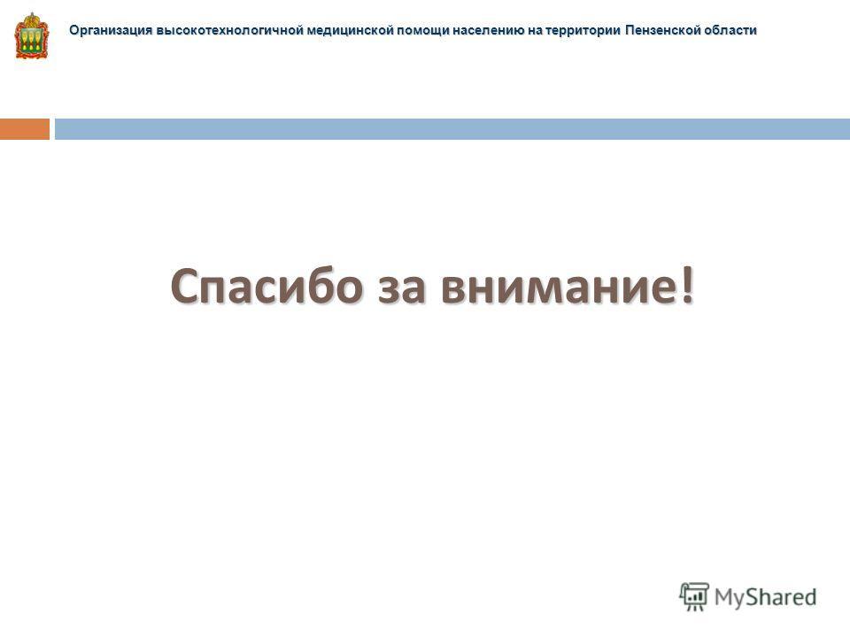 Спасибо за внимание ! Организация высокотехнологичной медицинской помощи населению на территории Пензенской области