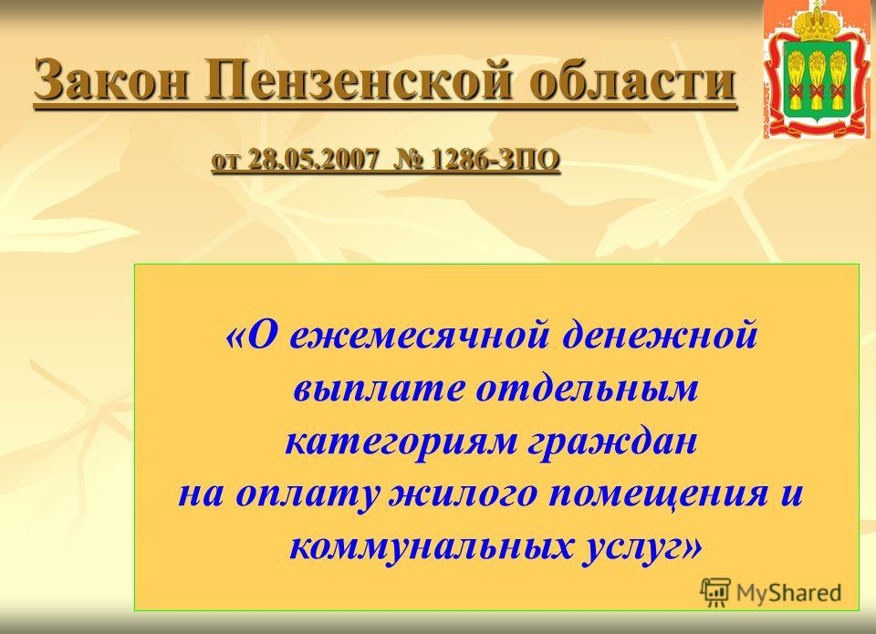 1 Закон Пензенской области от 28.05.2007 1286-ЗПО «О ежемесячной денежной выплате отдельным категориям граждан на оплату жилого помещения и коммунальных услуг»
