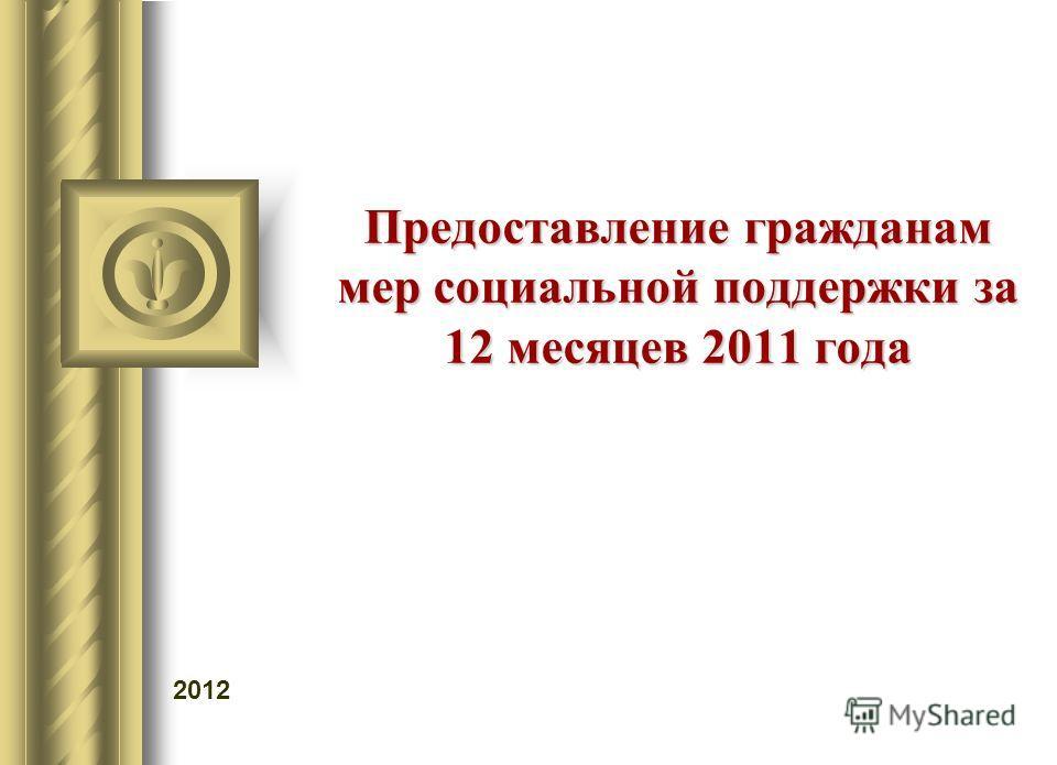 Предоставление гражданам мер социальной поддержки за 12 месяцев 2011 года 2012