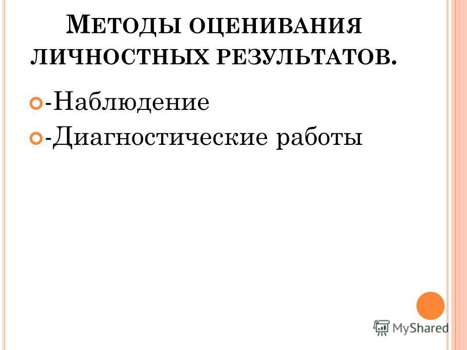 М ЕТОДЫ ОЦЕНИВАНИЯ ЛИЧНОСТНЫХ РЕЗУЛЬТАТОВ. -Наблюдение -Диагностические работы