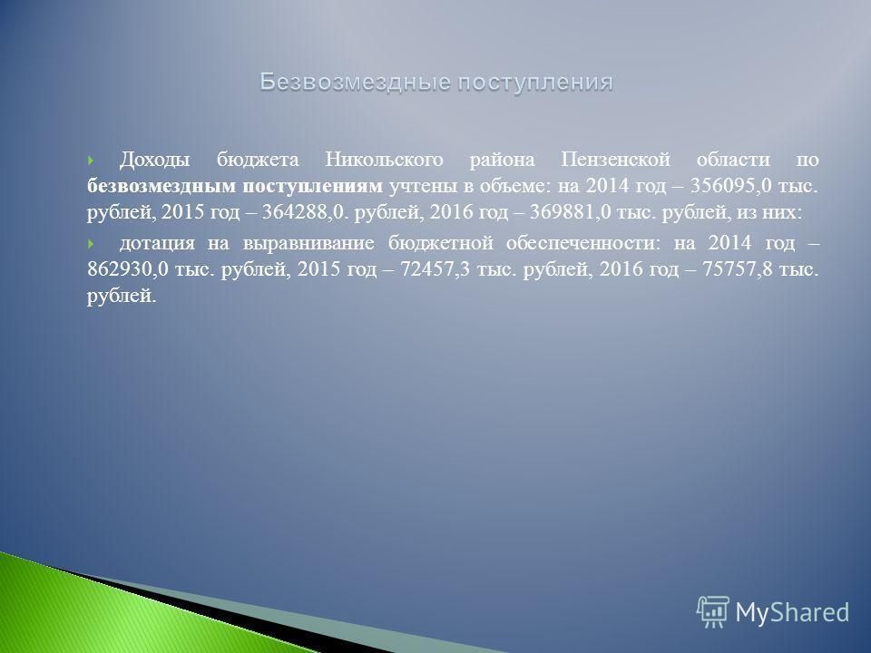 Доходы бюджета Никольского района Пензенской области по безвозмездным поступлениям учтены в объеме: на 2014 год – 356095,0 тыс. рублей, 2015 год – 364288,0. рублей, 2016 год – 369881,0 тыс. рублей, из них: дотация на выравнивание бюджетной обеспеченн