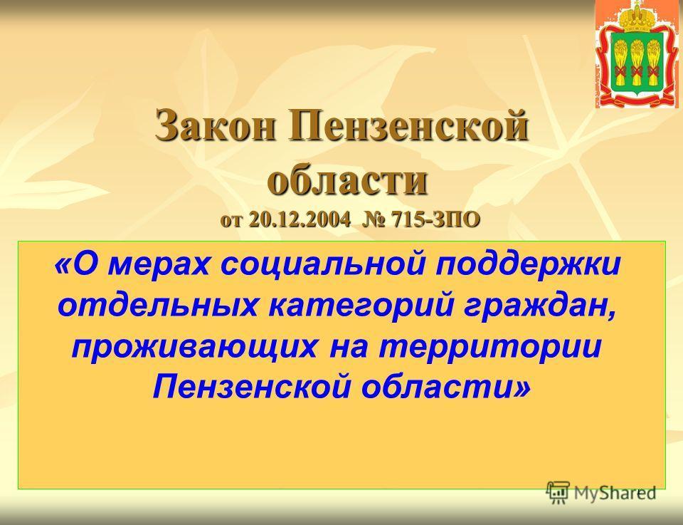 1 Закон Пензенской области от 20.12.2004 715-ЗПО Закон Пензенской области от 20.12.2004 715-ЗПО «О мерах социальной поддержки отдельных категорий граждан, проживающих на территории Пензенской области»