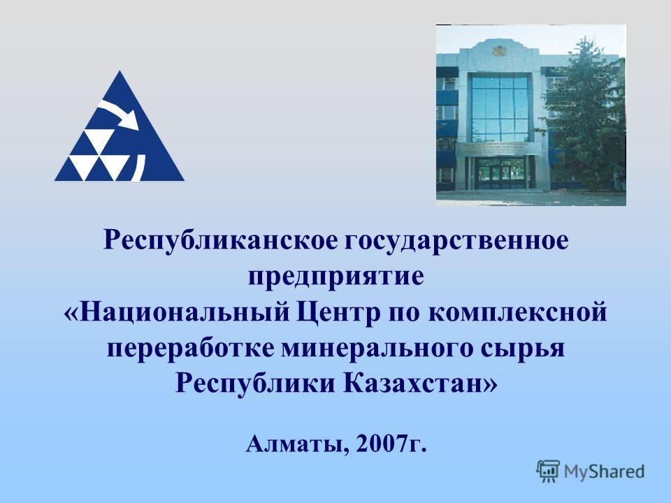 Республиканское государственное предприятие «Национальный Центр по комплексной переработке минерального сырья Республики Казахстан» Алматы, 2007г.