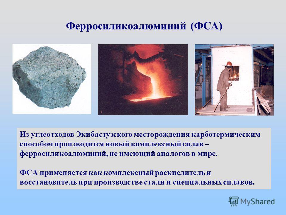 Из углеотходов Экибастузского месторождения карботермическим способом производится новый комплексный сплав – ферросиликоалюминий, не имеющий аналогов в мире. ФСА применяется как комплексный раскислитель и восстановитель при производстве стали и специ