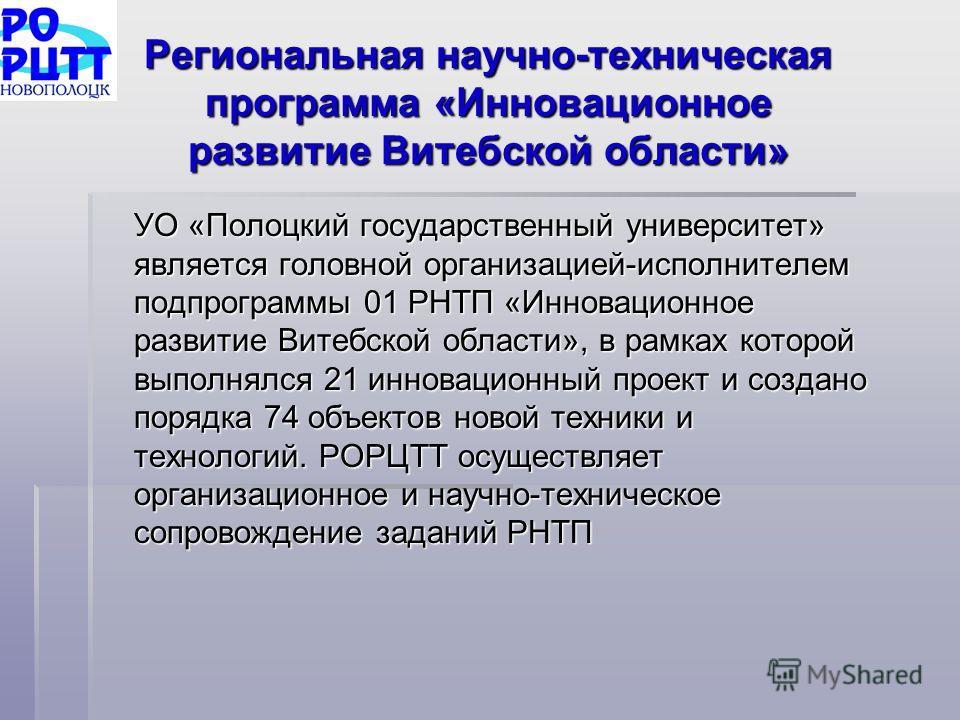 Региональная научно-техническая программа «Инновационное развитие Витебской области» УО «Полоцкий государственный университет» является головной организацией-исполнителем подпрограммы 01 РНТП «Инновационное развитие Витебской области», в рамках котор