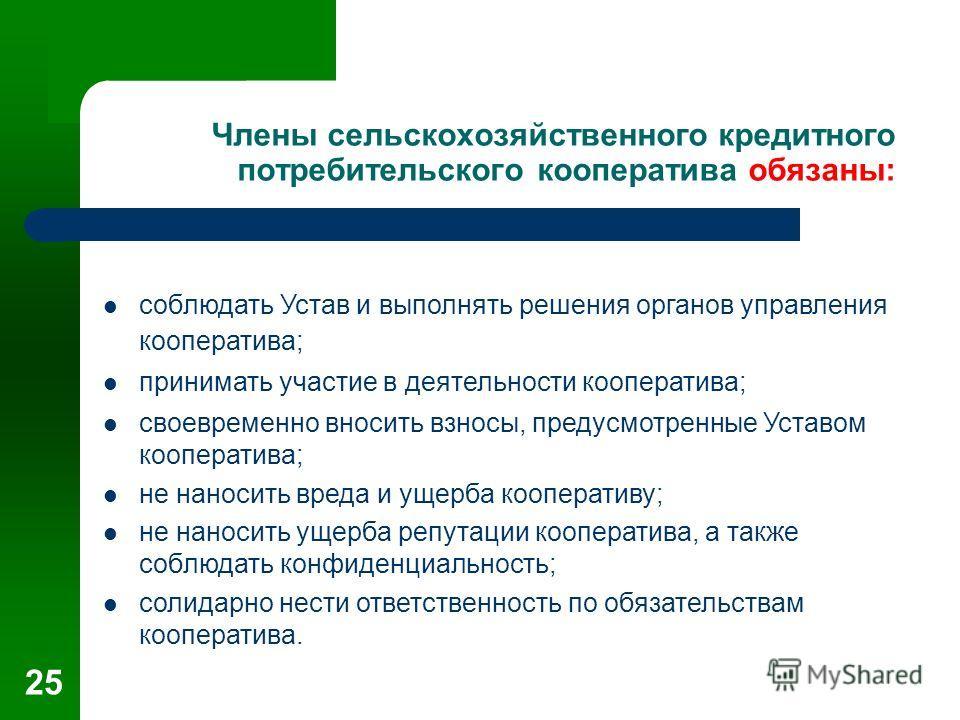 25 Члены сельскохозяйственного кредитного потребительского кооператива обязаны: соблюдать Устав и выполнять решения органов управления кооператива; принимать участие в деятельности кооператива; своевременно вносить взносы, предусмотренные Уставом коо