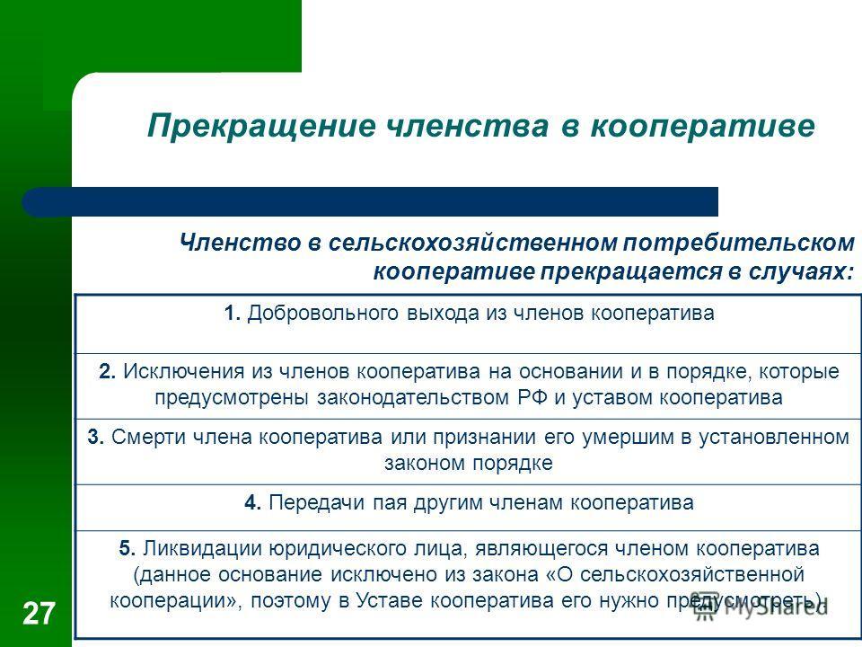 27 Прекращение членства в кооперативе Членство в сельскохозяйственном потребительском кооперативе прекращается в случаях: 1. Добровольного выхода из членов кооператива 2. Исключения из членов кооператива на основании и в порядке, которые предусмотрен