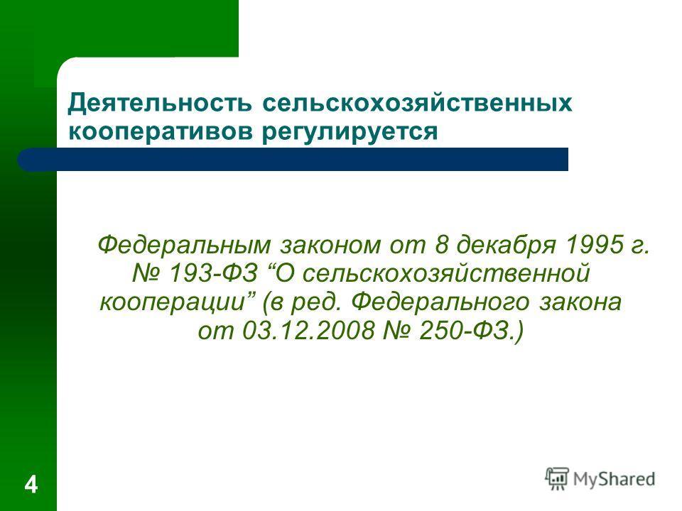 4 Деятельность сельскохозяйственных кооперативов регулируется Федеральным законом от 8 декабря 1995 г. 193-ФЗ О сельскохозяйственной кооперации (в ред. Федерального закона от 03.12.2008 250-ФЗ.)