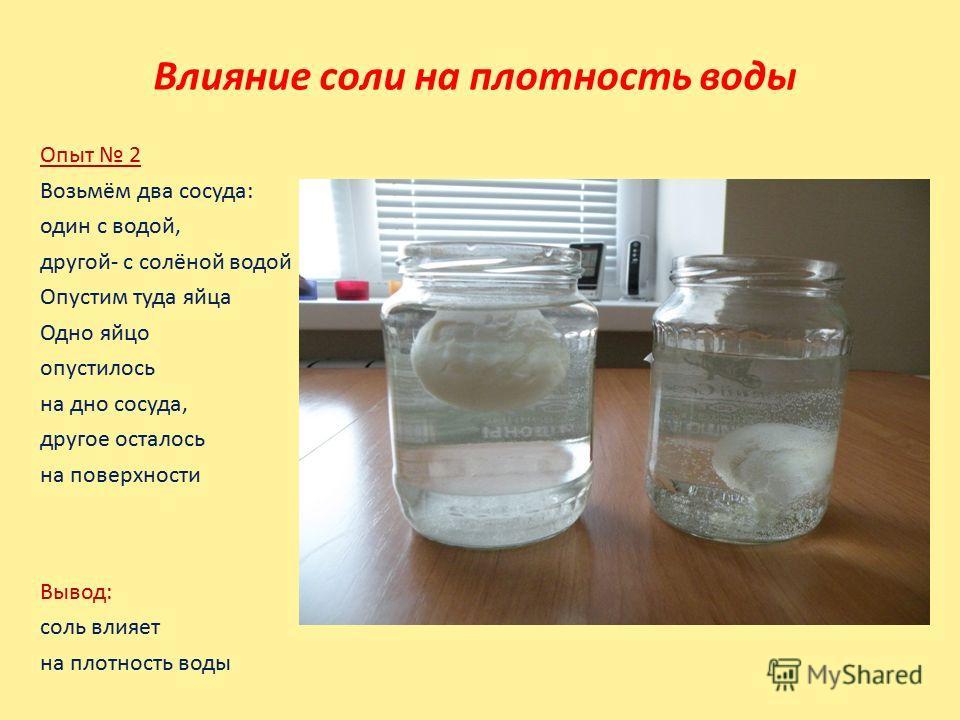 Влияние соли на плотность воды Опыт 2 Возьмём два сосуда: один с водой, другой- с солёной водой Опустим туда яйца Одно яйцо опустилось на дно сосуда, другое осталось на поверхности Вывод: соль влияет на плотность воды