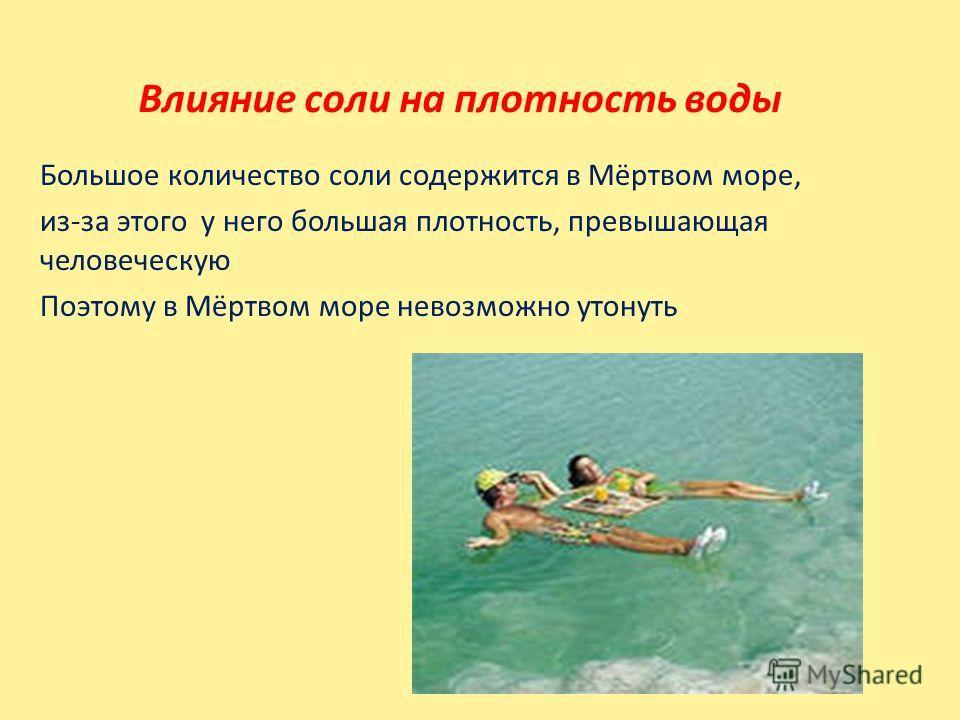 Влияние соли на плотность воды Большое количество соли содержится в Мёртвом море, из-за этого у него большая плотность, превышающая человеческую Поэтому в Мёртвом море невозможно утонуть