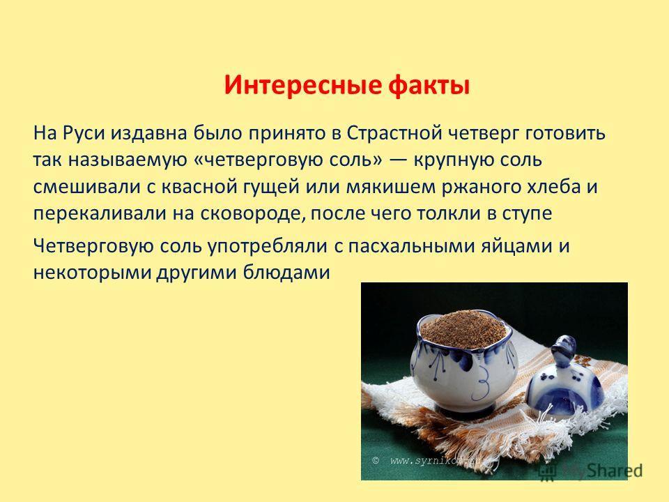 Интересные факты На Руси издавна было принято в Страстной четверг готовить так называемую «четверговую соль» крупную соль смешивали с квасной гущей или мякишем ржаного хлеба и перекаливали на сковороде, после чего толкли в ступе Четверговую соль упот