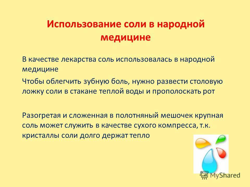 Использование соли в народной медицине В качестве лекарства соль использовалась в народной медицине Чтобы облегчить зубную боль, нужно развести столовую ложку соли в стакане теплой воды и прополоскать рот Разогретая и сложенная в полотняный мешочек к